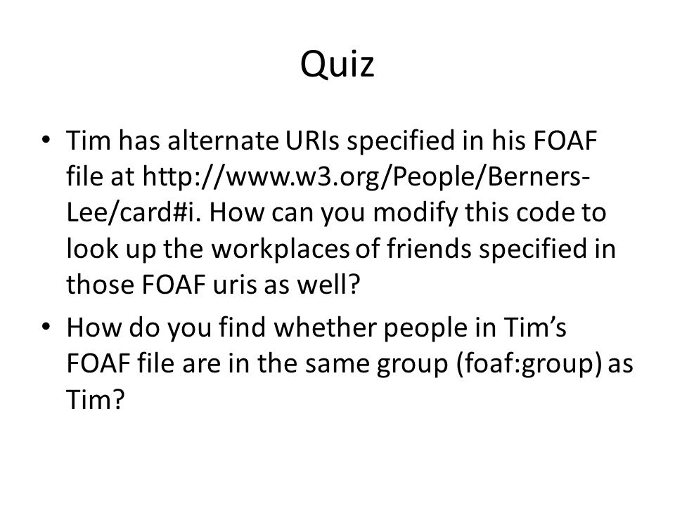 Quiz Tim has alternate URIs specified in his FOAF file at http://www.w3.org/People/Berners- Lee/card#i.