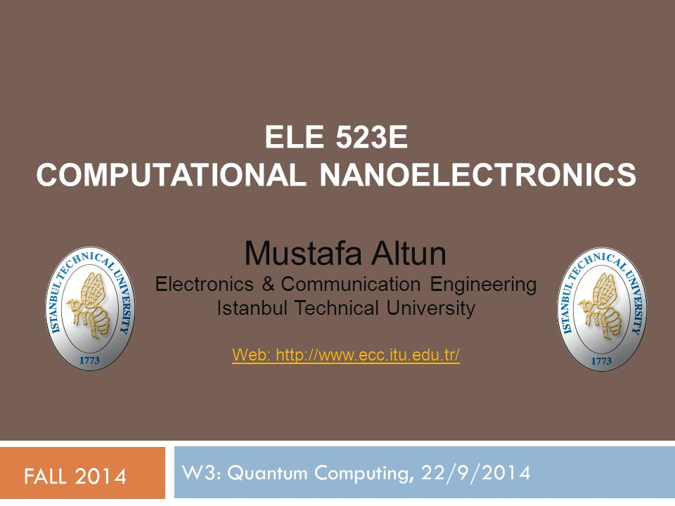 ELE 523E COMPUTATIONAL NANOELECTRONICS W3: Quantum Computing, 22/9/2014 FALL 2014 Mustafa Altun Electronics & Communication Engineering Istanbul Technical University Web: http://www.ecc.itu.edu.tr/