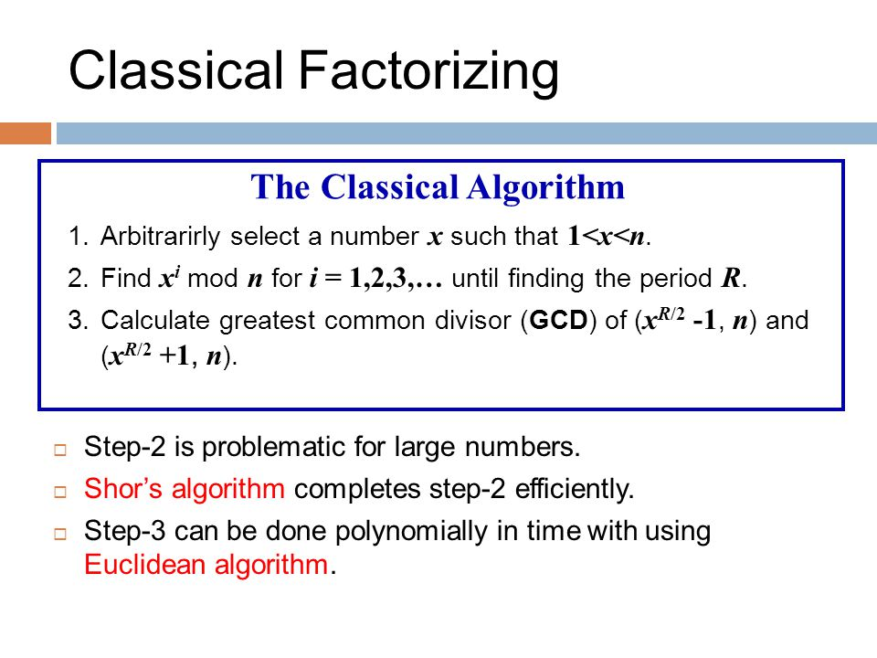 Classical Factorizing The Classical Algorithm 1.Arbitrarirly select a number x such that 1<x<n.