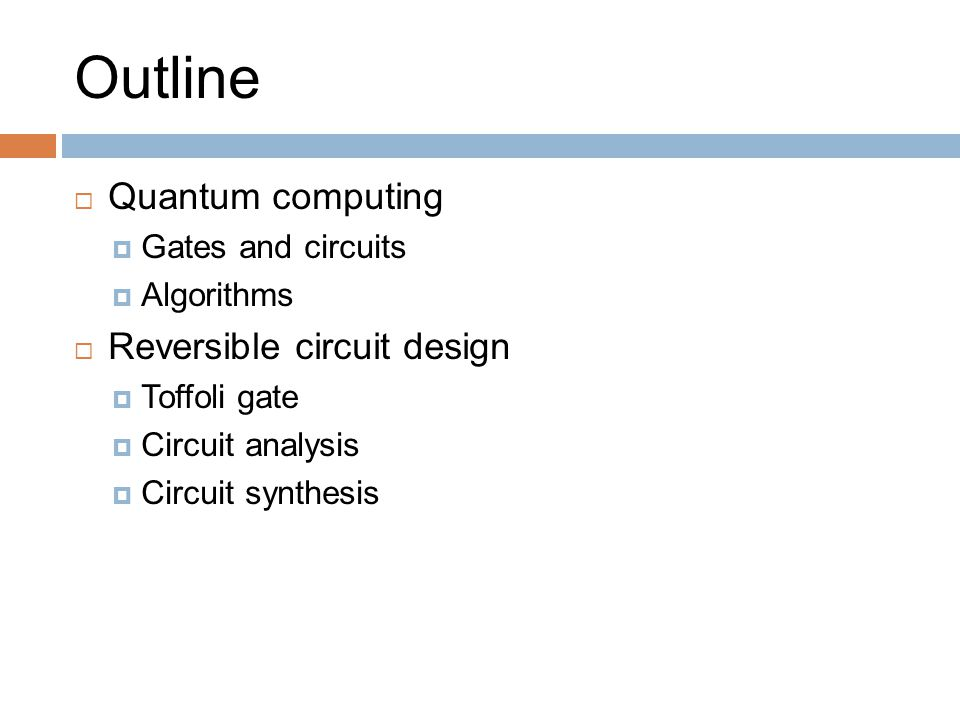 Outline  Quantum computing  Gates and circuits  Algorithms  Reversible circuit design  Toffoli gate  Circuit analysis  Circuit synthesis