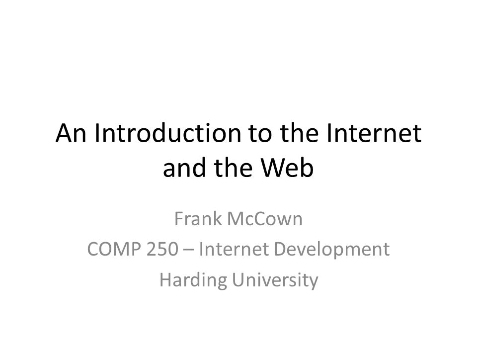 An Introduction to the Internet and the Web Frank McCown COMP 250 – Internet Development Harding University