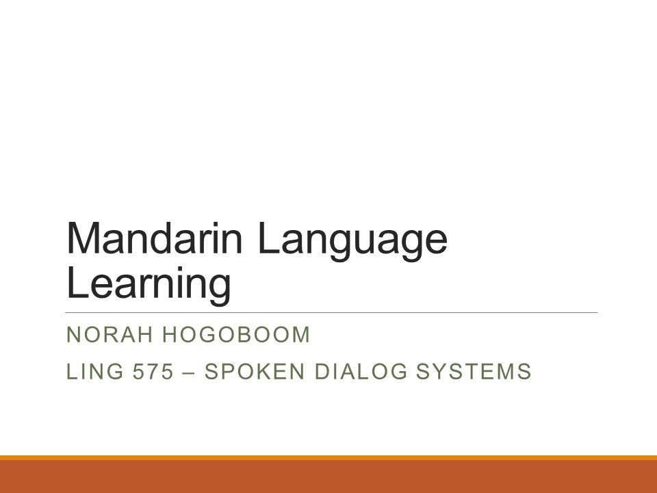 Mandarin Language Learning NORAH HOGOBOOM LING 575 – SPOKEN DIALOG SYSTEMS