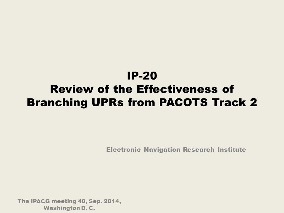 IP-20 Review of the Effectiveness of Branching UPRs from PACOTS Track 2 Electronic Navigation Research Institute The IPACG meeting 40, Sep.