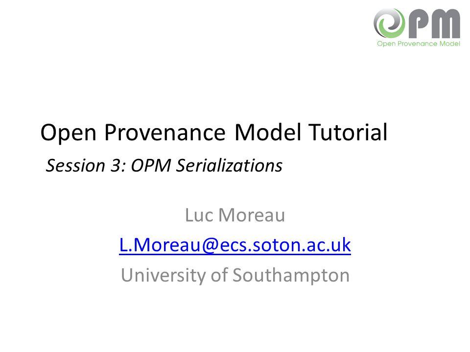 Open Provenance Model Tutorial Session 3: OPM Serializations Luc Moreau L.Moreau@ecs.soton.ac.uk University of Southampton