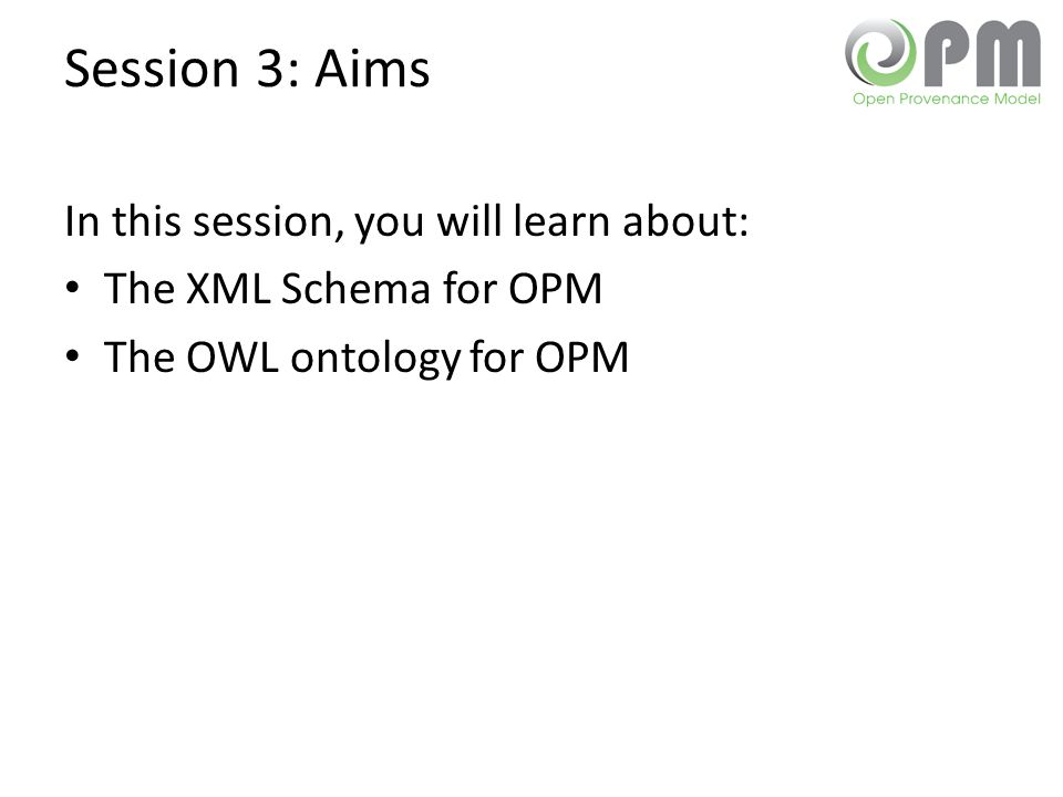 Session 3: Aims In this session, you will learn about: The XML Schema for OPM The OWL ontology for OPM