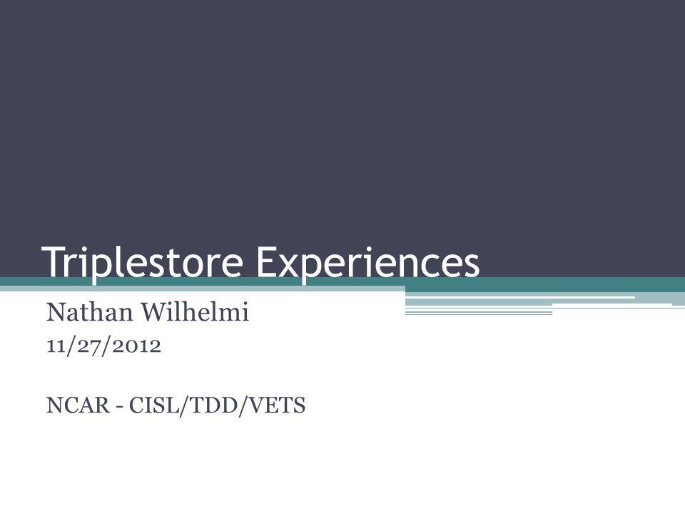 Triplestore Experiences Nathan Wilhelmi 11/27/2012 NCAR - CISL/TDD/VETS