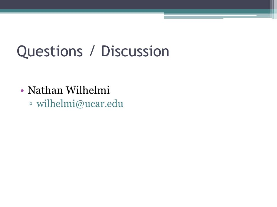 Questions / Discussion Nathan Wilhelmi ▫wilhelmi@ucar.edu