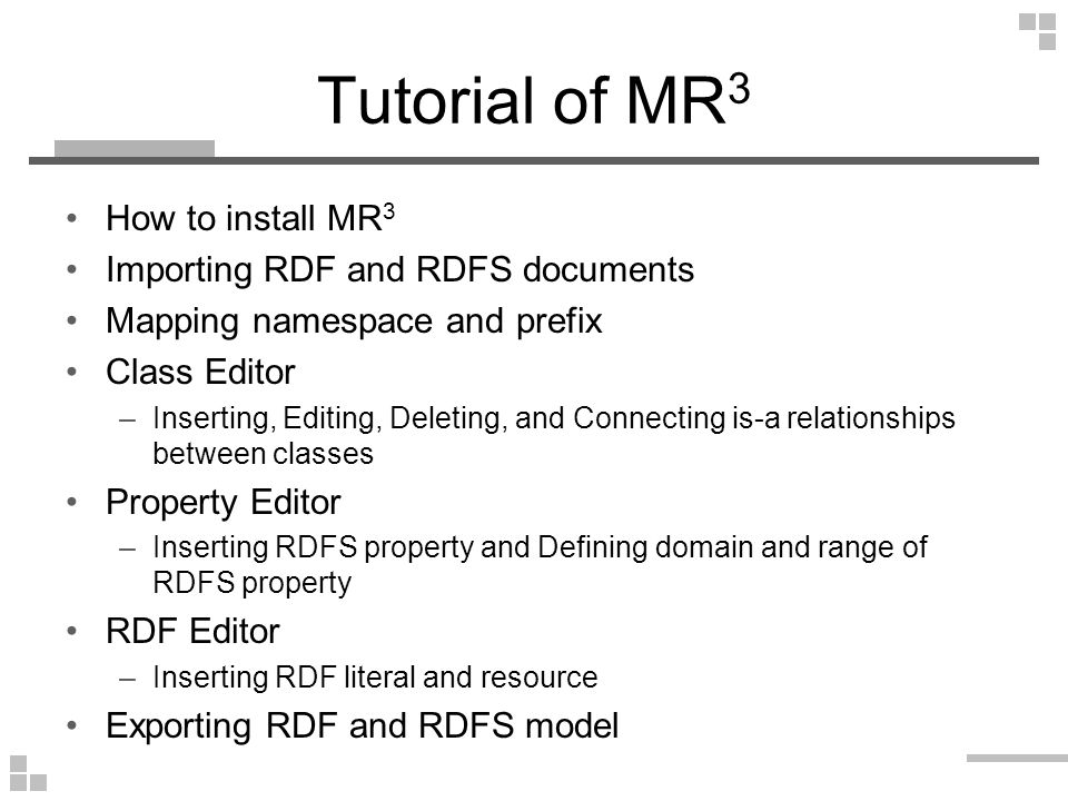 Tutorial of MR 3 How to install MR 3 Importing RDF and RDFS documents Mapping namespace and prefix Class Editor –Inserting, Editing, Deleting, and Connecting is-a relationships between classes Property Editor –Inserting RDFS property and Defining domain and range of RDFS property RDF Editor –Inserting RDF literal and resource Exporting RDF and RDFS model