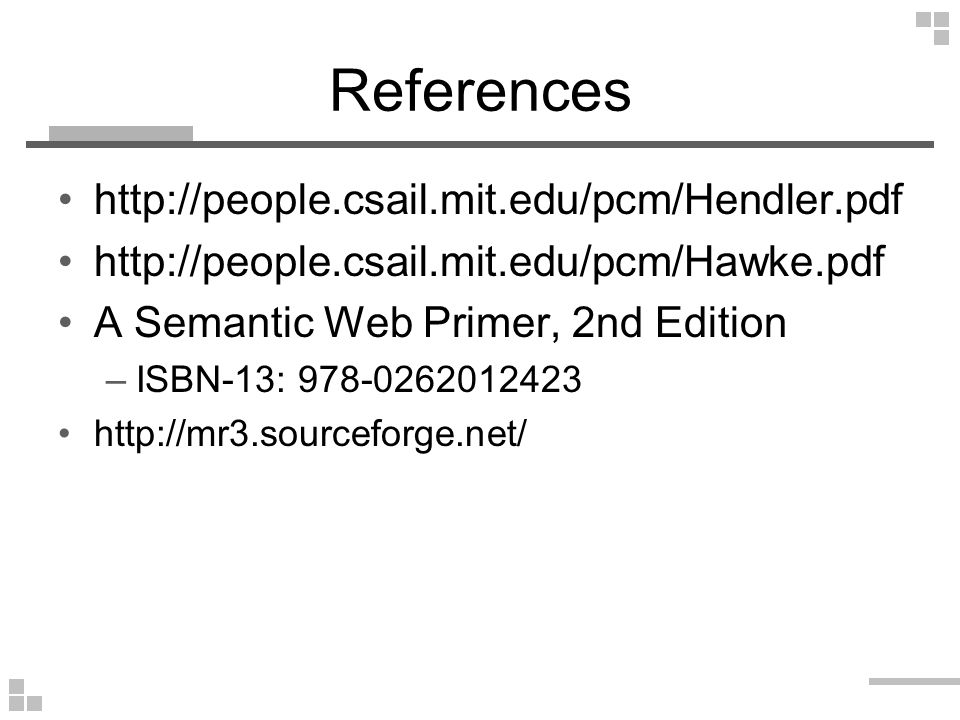 References http://people.csail.mit.edu/pcm/Hendler.pdf http://people.csail.mit.edu/pcm/Hawke.pdf A Semantic Web Primer, 2nd Edition –ISBN-13: 978-0262012423 http://mr3.sourceforge.net/