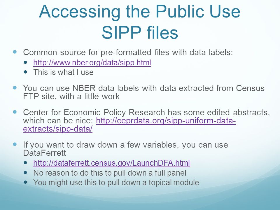 Accessing the Public Use SIPP files Common source for pre-formatted files with data labels: http://www.nber.org/data/sipp.html This is what I use You can use NBER data labels with data extracted from Census FTP site, with a little work Center for Economic Policy Research has some edited abstracts, which can be nice: http://ceprdata.org/sipp-uniform-data- extracts/sipp-data/http://ceprdata.org/sipp-uniform-data- extracts/sipp-data/ If you want to draw down a few variables, you can use DataFerrett http://dataferrett.census.gov/LaunchDFA.html No reason to do this to pull down a full panel You might use this to pull down a topical module