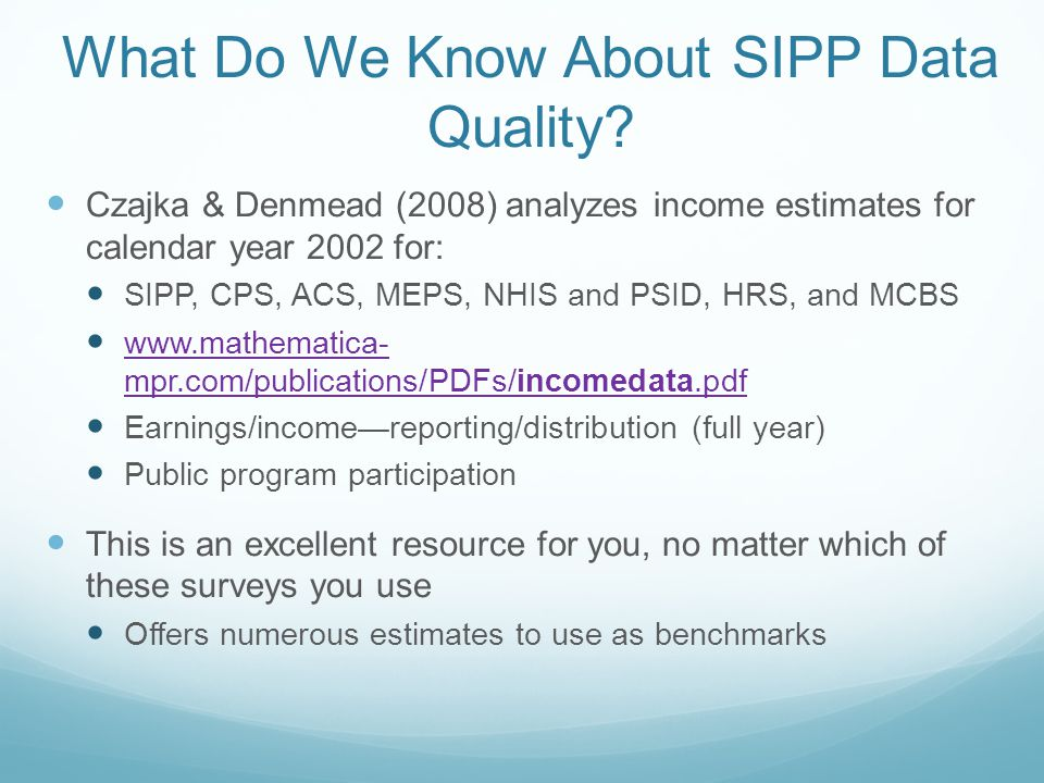 SIPP Panels: Dates and Sample Size PanelDatesWave 1, ref 4 Household Heads Wave 1, ref 4 n 1976-1979 Income Survey Development Program panel: Data can be accessed, and we can help you get them, but it will take some work 1984-1989 panels: harder to access, different file structure—still, they are available 19901989-199221,80058,100 19911990-199314,20037,400 19921991-199519,50051,200 19931992-199519,79652,000 19961996-200036,73095,300 20012001-200335,10090,200 20042004-200743,500110,700 20082008-201342,000105,600 Major redesign with the 1996 panel, so this week we will use that and the more recent panels