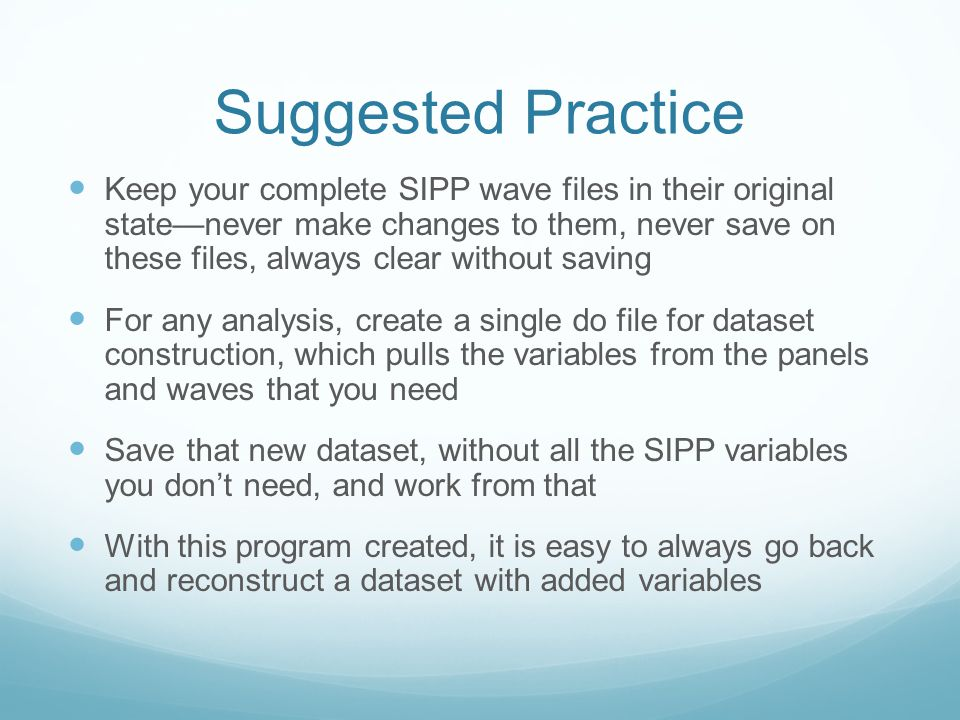 Suggested Practice Keep your complete SIPP wave files in their original state—never make changes to them, never save on these files, always clear without saving For any analysis, create a single do file for dataset construction, which pulls the variables from the panels and waves that you need Save that new dataset, without all the SIPP variables you don't need, and work from that With this program created, it is easy to always go back and reconstruct a dataset with added variables
