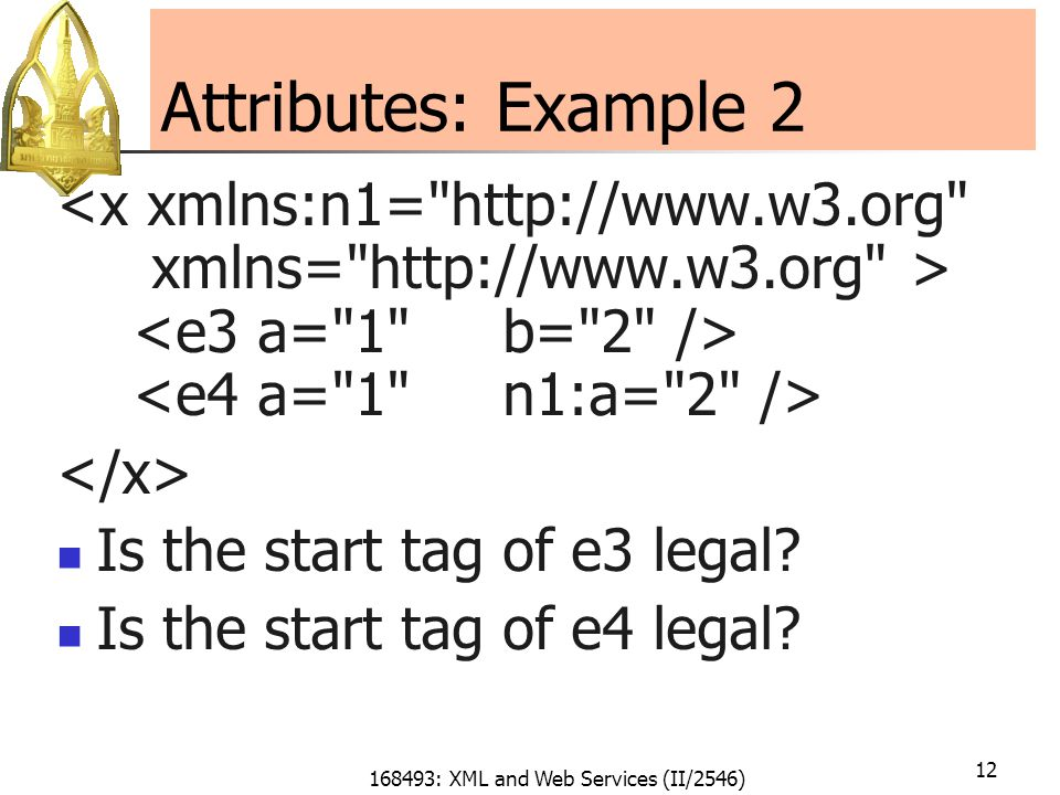 168493: XML and Web Services (II/2546) 12 Attributes: Example 2 Is the start tag of e3 legal.