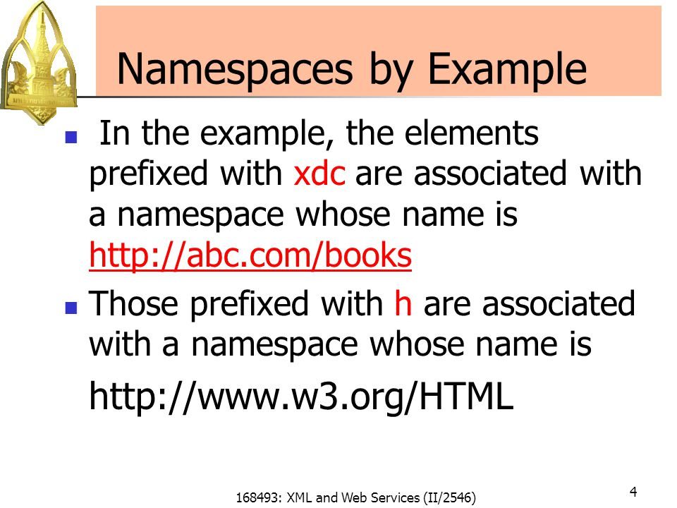 168493: XML and Web Services (II/2546) 4 Namespaces by Example In the example, the elements prefixed with xdc are associated with a namespace whose name is http://abc.com/books http://abc.com/books Those prefixed with h are associated with a namespace whose name is http://www.w3.org/HTML