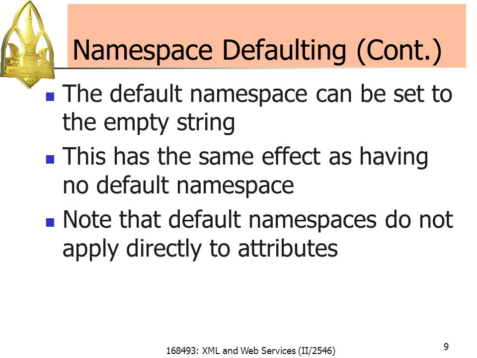 168493: XML and Web Services (II/2546) 9 Namespace Defaulting (Cont.) The default namespace can be set to the empty string This has the same effect as having no default namespace Note that default namespaces do not apply directly to attributes