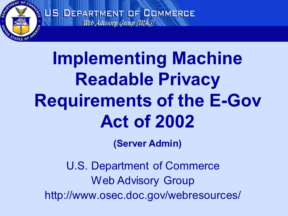 U.S. Department of Commerce Web Advisory Group http://www.osec.doc.gov/webresources/ Implementing Machine Readable Privacy Requirements of the E-Gov A