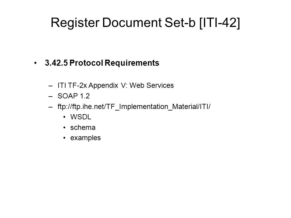 Register Document Set-b [ITI-42] 3.42.5 Protocol Requirements –ITI TF-2x Appendix V: Web Services –SOAP 1.2 –ftp://ftp.ihe.net/TF_Implementation_Mater