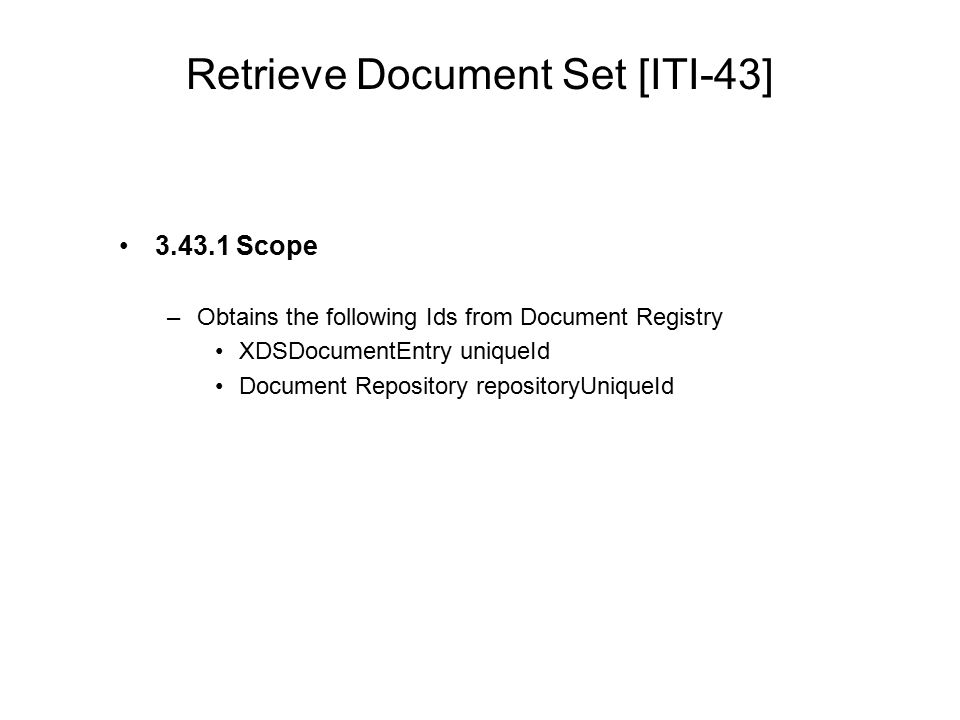 Retrieve Document Set [ITI-43] 3.43.1 Scope –Obtains the following Ids from Document Registry XDSDocumentEntry uniqueId Document Repository repository