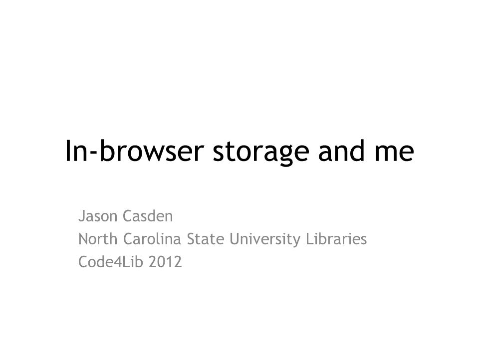 In-browser storage and me Jason Casden North Carolina State University Libraries Code4Lib 2012