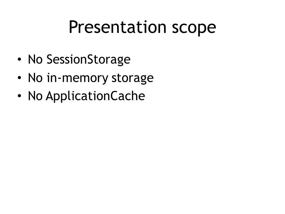 Presentation scope No SessionStorage No in-memory storage No ApplicationCache