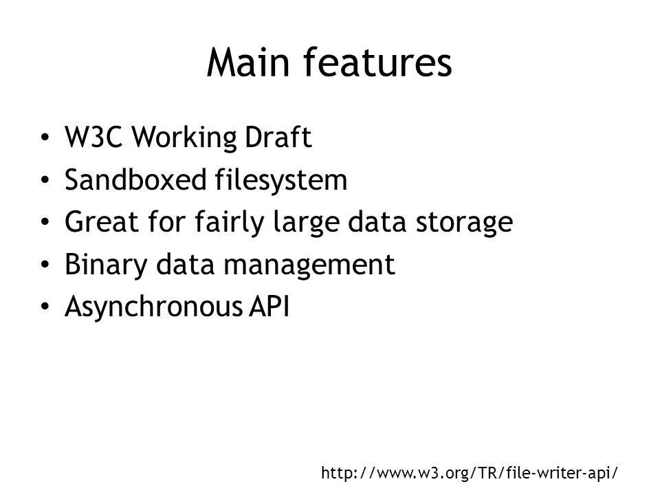 Main features W3C Working Draft Sandboxed filesystem Great for fairly large data storage Binary data management Asynchronous API http://www.w3.org/TR/file-writer-api/