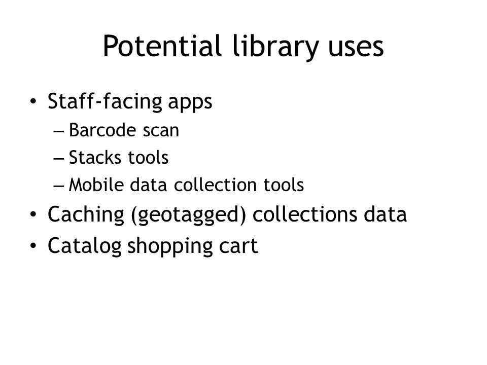 Staff-facing apps – Barcode scan – Stacks tools – Mobile data collection tools Caching (geotagged) collections data Catalog shopping cart