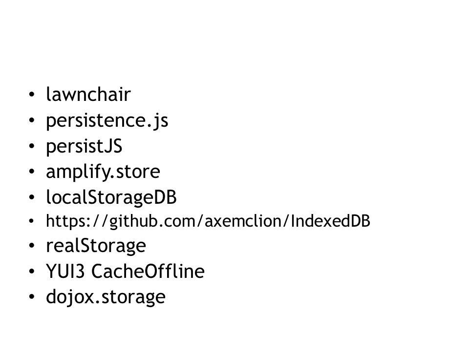 lawnchair persistence.js persistJS amplify.store localStorageDB https://github.com/axemclion/IndexedDB realStorage YUI3 CacheOffline dojox.storage