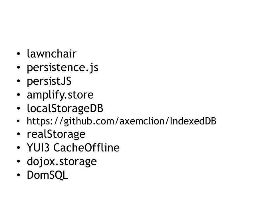 lawnchair persistence.js persistJS amplify.store localStorageDB https://github.com/axemclion/IndexedDB realStorage YUI3 CacheOffline dojox.storage DomSQL