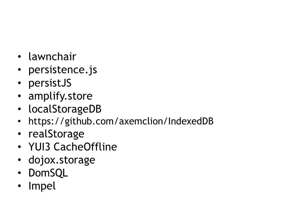 lawnchair persistence.js persistJS amplify.store localStorageDB https://github.com/axemclion/IndexedDB realStorage YUI3 CacheOffline dojox.storage DomSQL Impel