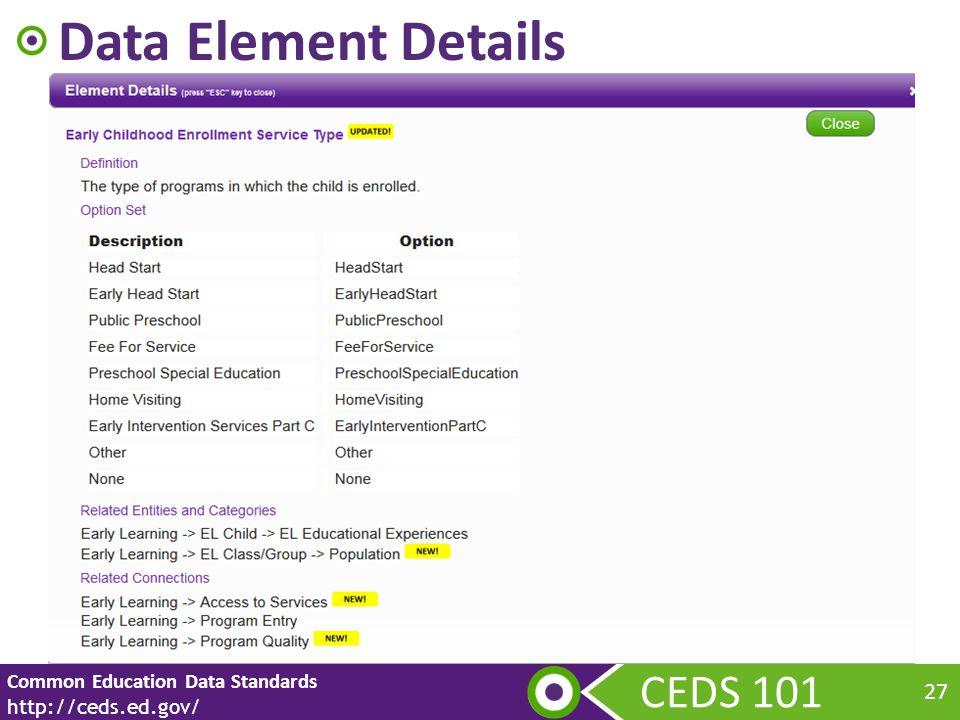 CEDS 101 Common Education Data Standards http://ceds.ed.gov/ 27 Data Element Details
