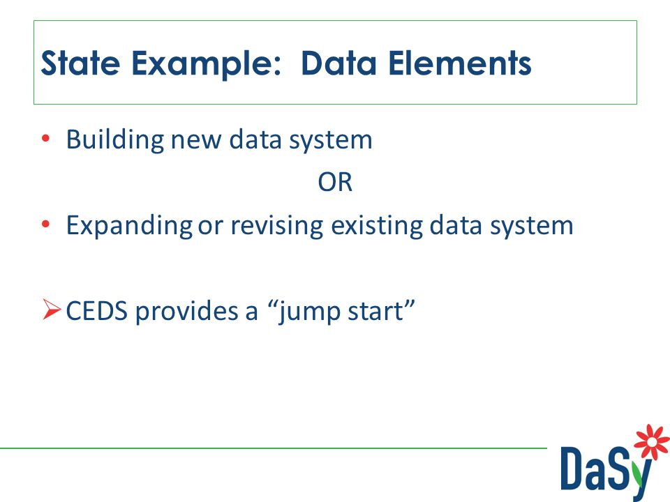 "Building new data system OR Expanding or revising existing data system  CEDS provides a ""jump start"" State Example: Data Elements"