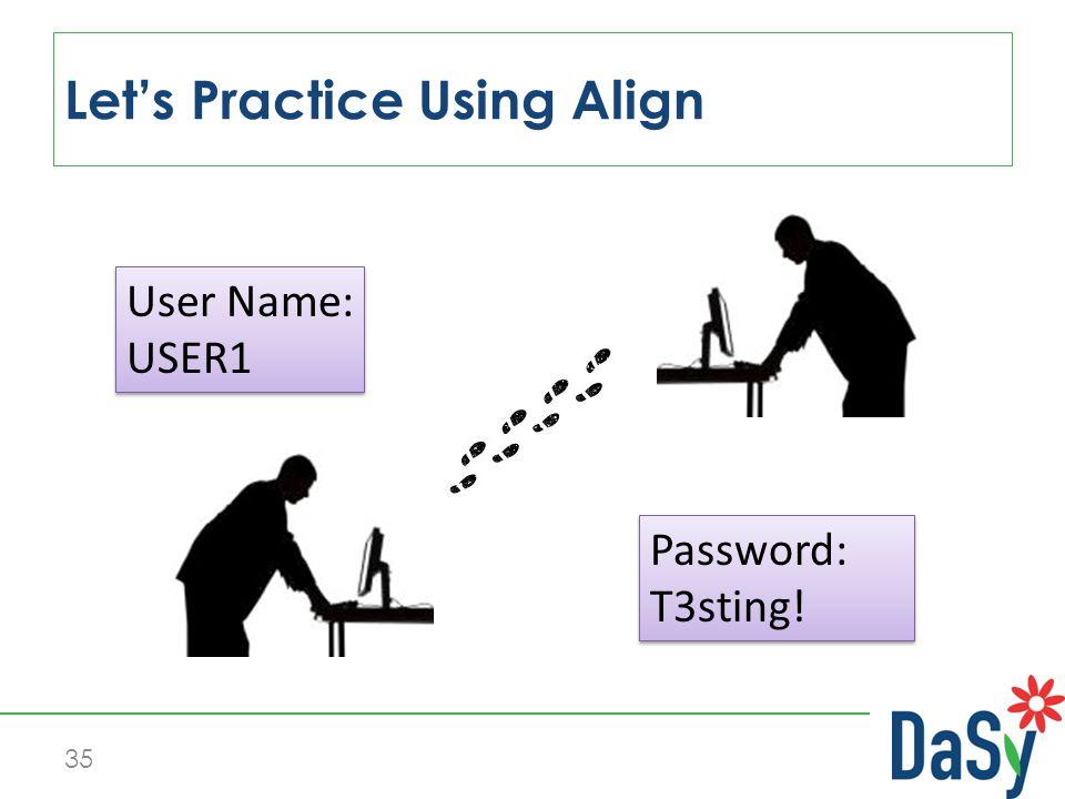 Let's Practice Using Align 35 User Name: USER1 User Name: USER1 Password: T3sting.