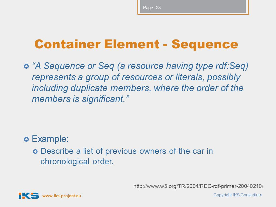 www.iks-project.eu Page: Container Element - Sequence  A Sequence or Seq (a resource having type rdf:Seq) represents a group of resources or literals, possibly including duplicate members, where the order of the members is significant.  Example:  Describe a list of previous owners of the car in chronological order.