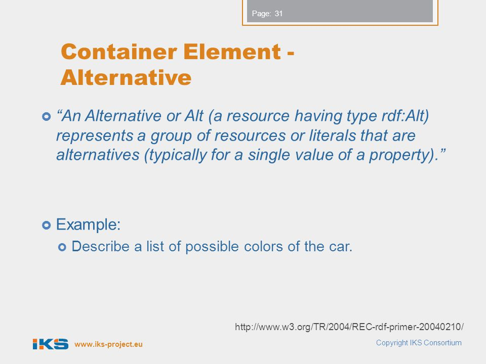 www.iks-project.eu Page: Container Element - Alternative  An Alternative or Alt (a resource having type rdf:Alt) represents a group of resources or literals that are alternatives (typically for a single value of a property).  Example:  Describe a list of possible colors of the car.