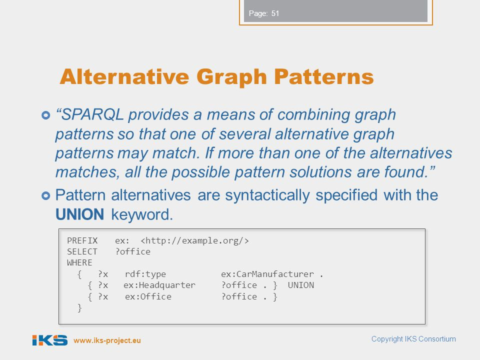 www.iks-project.eu Page: Alternative Graph Patterns  SPARQL provides a means of combining graph patterns so that one of several alternative graph patterns may match.