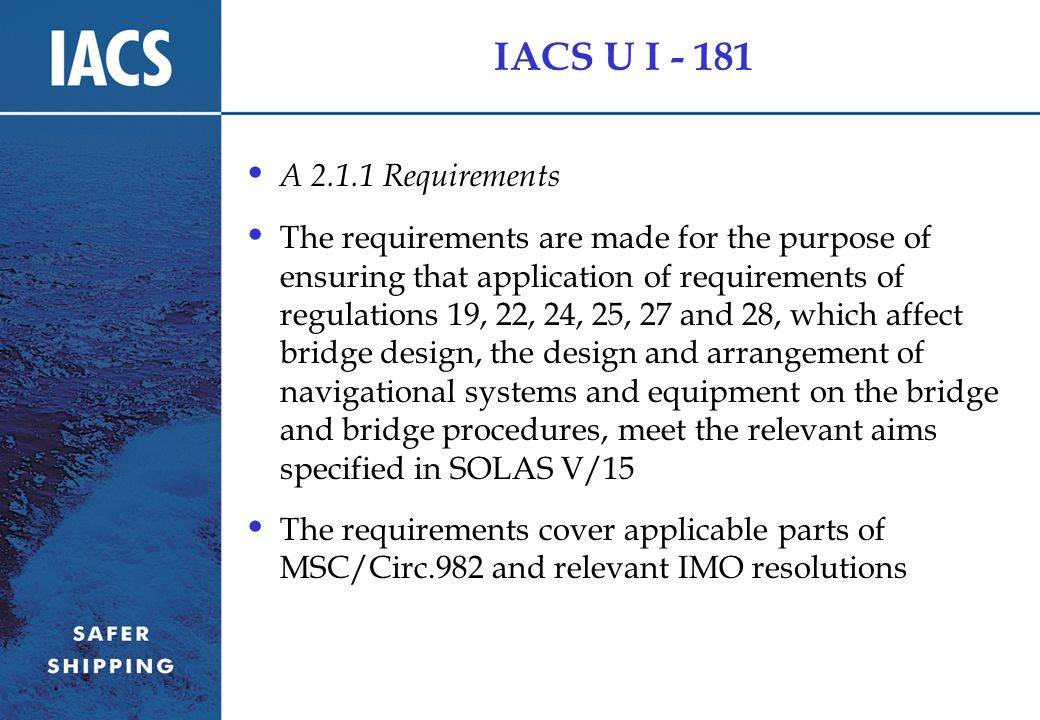 IACS U I - 181 A 2.1.1 Requirements The requirements are made for the purpose of ensuring that application of requirements of regulations 19, 22, 24, 25, 27 and 28, which affect bridge design, the design and arrangement of navigational systems and equipment on the bridge and bridge procedures, meet the relevant aims specified in SOLAS V/15 The requirements cover applicable parts of MSC/Circ.982 and relevant IMO resolutions