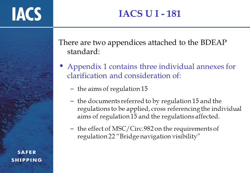 IACS U I - 181 There are two appendices attached to the BDEAP standard: Appendix 1 contains three individual annexes for clarification and consideration of: – the aims of regulation 15 – the documents referred to by regulation 15 and the regulations to be applied, cross referencing the individual aims of regulation 15 and the regulations affected.