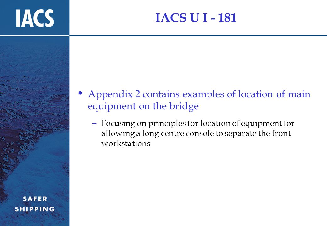 IACS U I - 181 Appendix 2 contains examples of location of main equipment on the bridge – Focusing on principles for location of equipment for allowing a long centre console to separate the front workstations