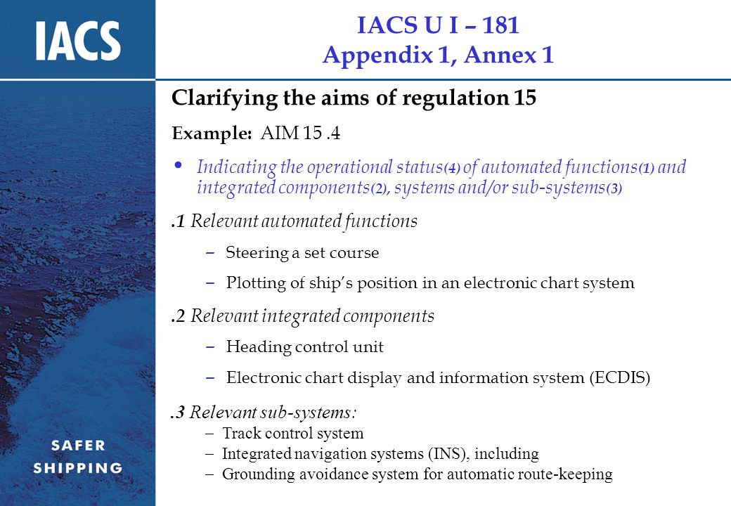 IACS U I – 181 Appendix 1, Annex 1 Clarifying the aims of regulation 15 Example: AIM 15.4 Indicating the operational status (4) of automated functions (1) and integrated components (2), systems and/or sub-systems (3).1 Relevant automated functions – Steering a set course – Plotting of ship's position in an electronic chart system.2 Relevant integrated components – Heading control unit – Electronic chart display and information system (ECDIS).3 Relevant sub-systems:  Track control system  Integrated navigation systems (INS), including  Grounding avoidance system for automatic route-keeping