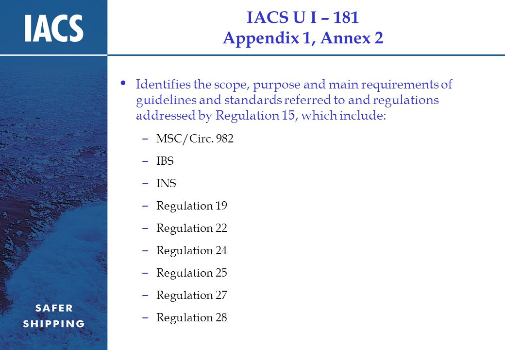 IACS U I – 181 Appendix 1, Annex 2 Identifies the scope, purpose and main requirements of guidelines and standards referred to and regulations addressed by Regulation 15, which include: – MSC/Circ.