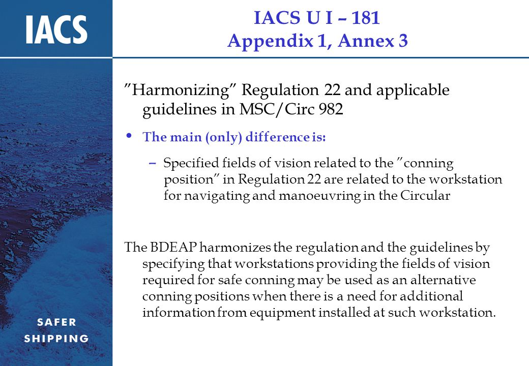 IACS U I – 181 Appendix 1, Annex 3 Harmonizing Regulation 22 and applicable guidelines in MSC/Circ 982 The main (only) difference is: – Specified fields of vision related to the conning position in Regulation 22 are related to the workstation for navigating and manoeuvring in the Circular The BDEAP harmonizes the regulation and the guidelines by specifying that workstations providing the fields of vision required for safe conning may be used as an alternative conning positions when there is a need for additional information from equipment installed at such workstation.