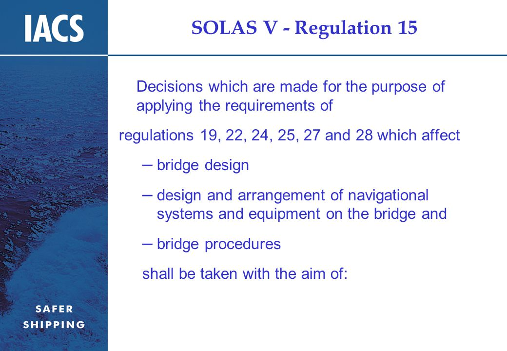 SOLAS V - Regulation 15 Decisions which are made for the purpose of applying the requirements of regulations 19, 22, 24, 25, 27 and 28 which affect – bridge design – design and arrangement of navigational systems and equipment on the bridge and – bridge procedures shall be taken with the aim of: