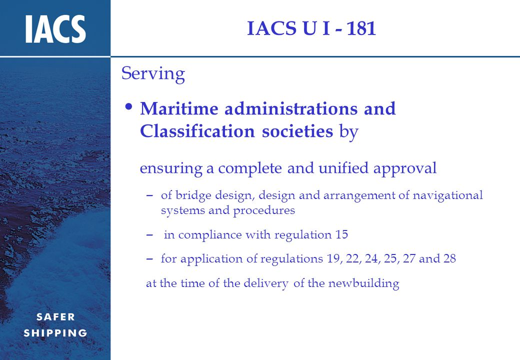 IACS U I - 181 Serving Maritime administrations and Classification societies by ensuring a complete and unified approval – of bridge design, design and arrangement of navigational systems and procedures – in compliance with regulation 15 – for application of regulations 19, 22, 24, 25, 27 and 28 at the time of the delivery of the newbuilding