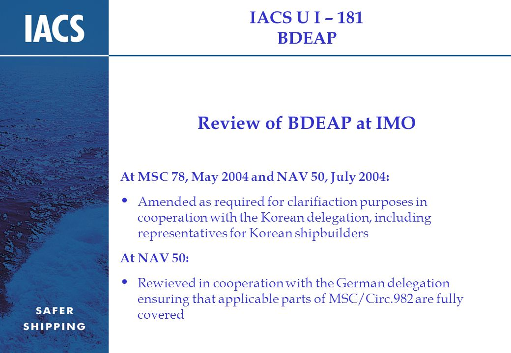 IACS U I – 181 BDEAP Review of BDEAP at IMO At MSC 78, May 2004 and NAV 50, July 2004: Amended as required for clarifiaction purposes in cooperation with the Korean delegation, including representatives for Korean shipbuilders At NAV 50: Rewieved in cooperation with the German delegation ensuring that applicable parts of MSC/Circ.982 are fully covered