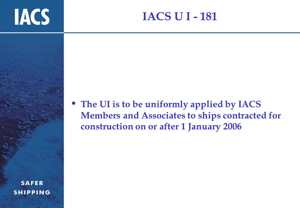 IACS U I - 181 The UI is to be uniformly applied by IACS Members and Associates to ships contracted for construction on or after 1 January 2006