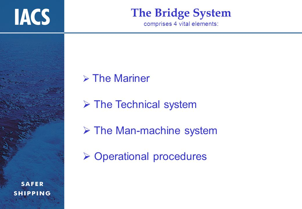 The Bridge System comprises 4 vital elements:  The Mariner  The Technical system  The Man-machine system  Operational procedures