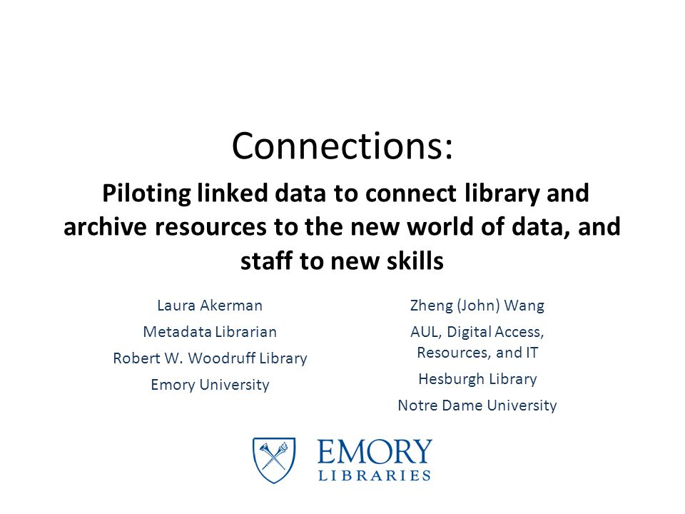 Connections: Piloting linked data to connect library and archive resources to the new world of data, and staff to new skills Laura Akerman Metadata Librarian Robert W.