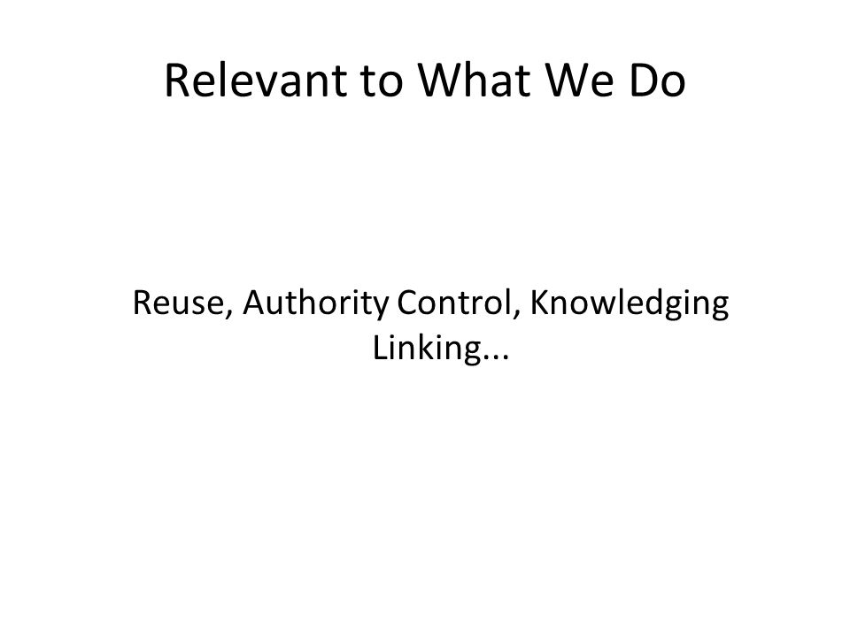 Reuse, Authority Control, Knowledging Linking... Relevant to What We Do