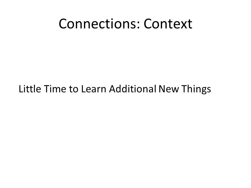 Connections: Context Little Time to Learn Additional New Things
