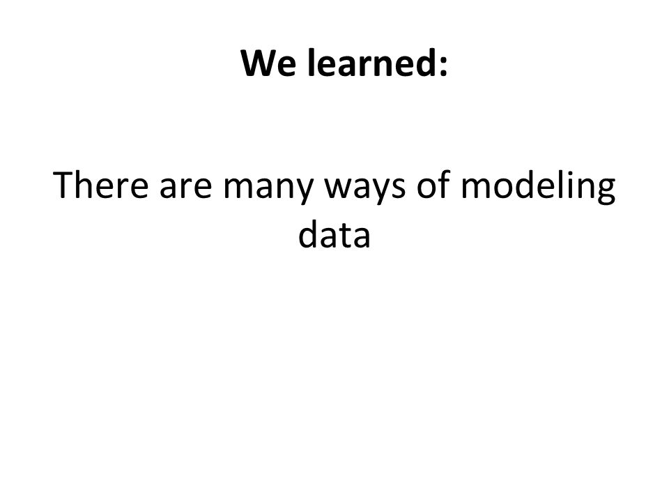 We learned: There are many ways of modeling data No one model to follow has emerged.